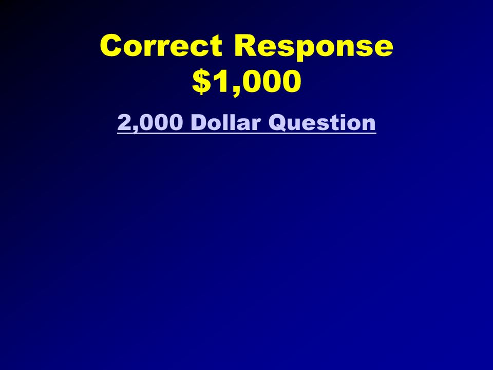 Correct Response $500 Go to $1,000 dollar question