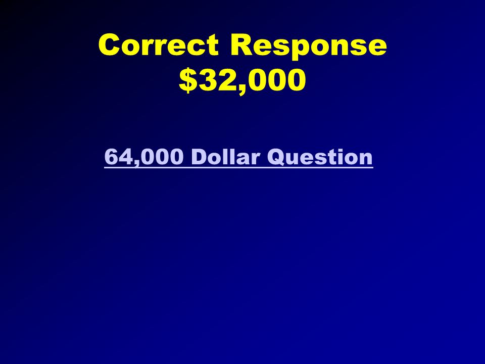 Correct Response $16,000 32,000 Dollar Question