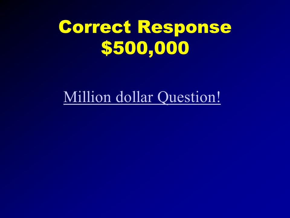 Correct Response $250,000 500,000 dollar question
