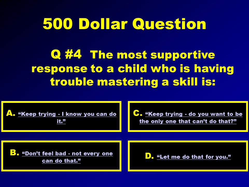300 Dollar Question Q #3 All of the following suggestions are helpful for speaking to children except: A. stand tall so they must look up to you D. ca
