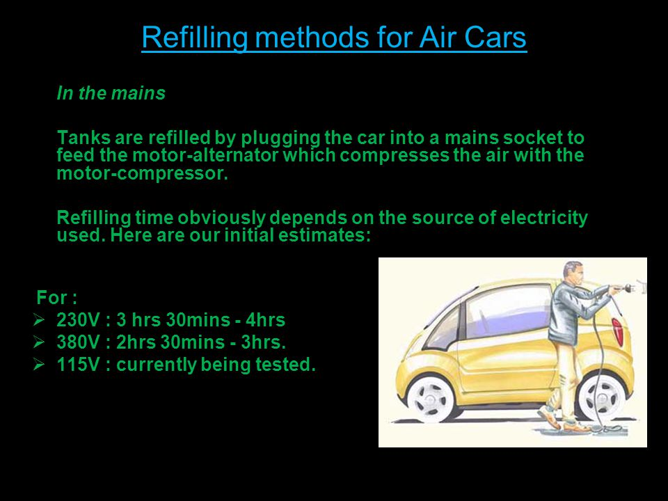 Refilling methods for Air Cars In the mains Tanks are refilled by plugging the car into a mains socket to feed the motor-alternator which compresses the air with the motor-compressor.
