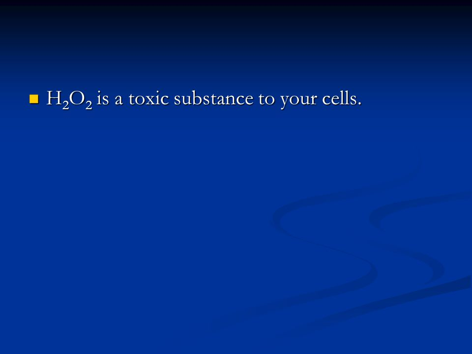 H 2 O 2 is a toxic substance to your cells. H 2 O 2 is a toxic substance to your cells.