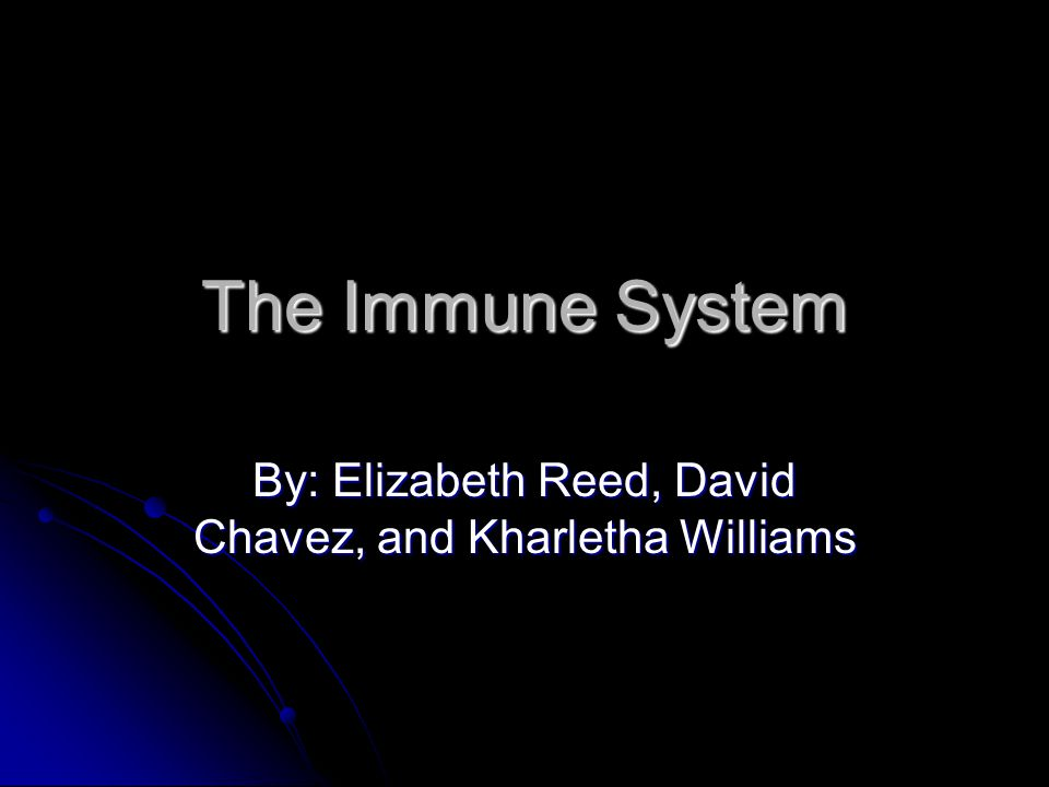 The Immune System By: Elizabeth Reed, David Chavez, and Kharletha Williams