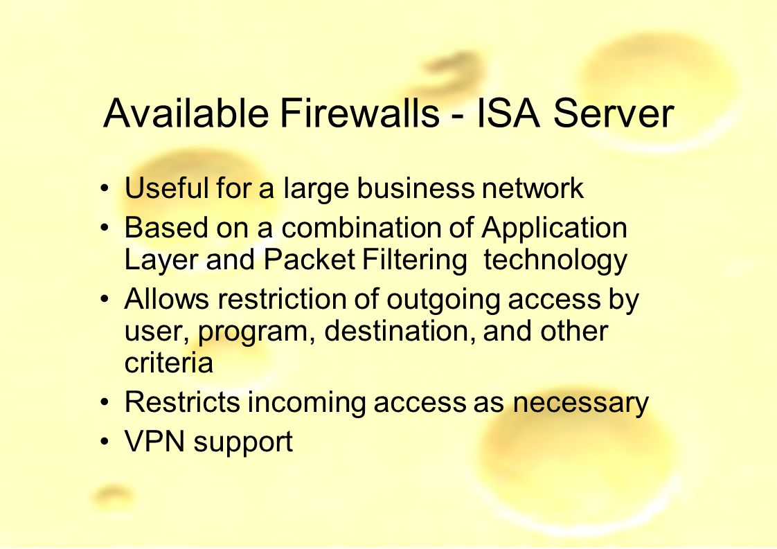 Available Firewalls - ISA Server Useful for a large business network Based on a combination of Application Layer and Packet Filtering technology Allows restriction of outgoing access by user, program, destination, and other criteria Restricts incoming access as necessary VPN support