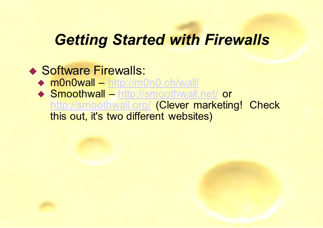 Getting Started with Firewalls  Software Firewalls:  m0n0wall – http://m0n0.ch/wall/http://m0n0.ch/wall/  Smoothwall – http://smoothwall.net/ or http://smoothwall.org/ (Clever marketing.