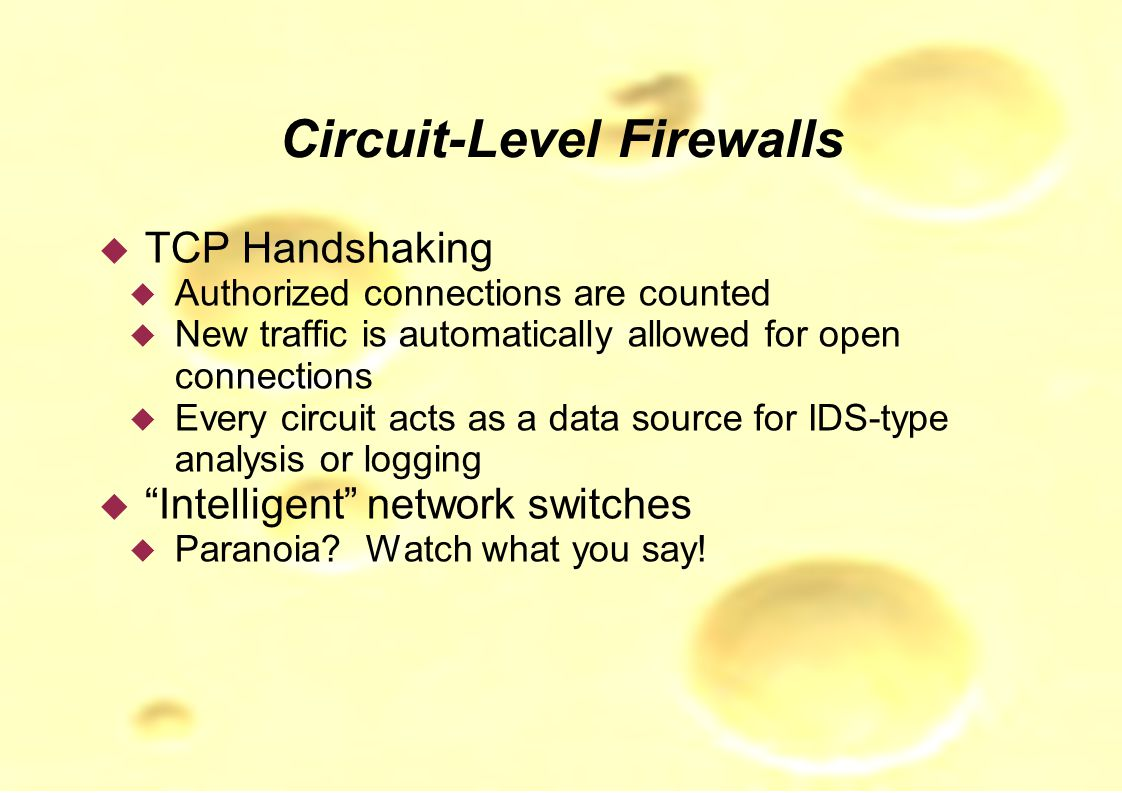 Circuit-Level Firewalls  TCP Handshaking  Authorized connections are counted  New traffic is automatically allowed for open connections  Every circuit acts as a data source for IDS-type analysis or logging  Intelligent network switches  Paranoia.