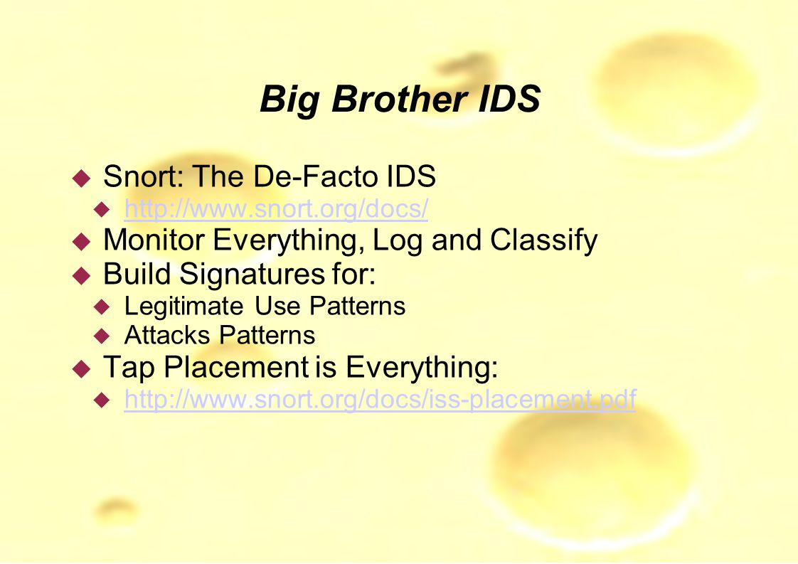 Big Brother IDS  Snort: The De-Facto IDS  http://www.snort.org/docs/ http://www.snort.org/docs/  Monitor Everything, Log and Classify  Build Signatures for:  Legitimate Use Patterns  Attacks Patterns  Tap Placement is Everything:  http://www.snort.org/docs/iss-placement.pdf http://www.snort.org/docs/iss-placement.pdf