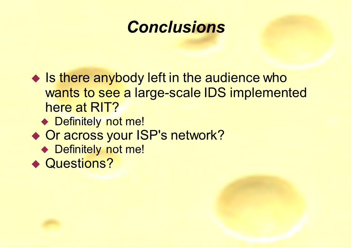 Conclusions  Is there anybody left in the audience who wants to see a large-scale IDS implemented here at RIT.