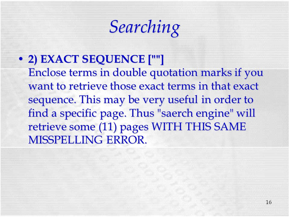 16 Searching 2) EXACT SEQUENCE [ ] Enclose terms in double quotation marks if you want to retrieve those exact terms in that exact sequence.