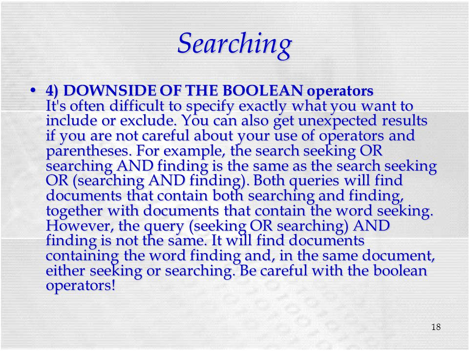 18 Searching 4) DOWNSIDE OF THE BOOLEAN operators It s often difficult to specify exactly what you want to include or exclude.