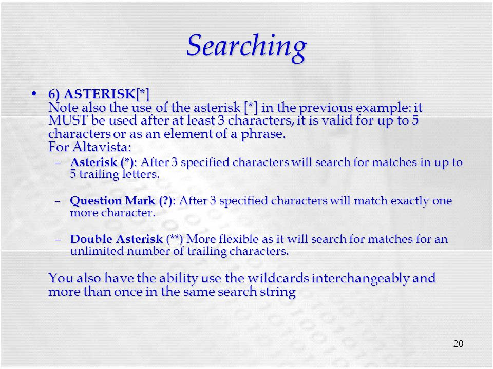 20 Searching 6) ASTERISK [*] Note also the use of the asterisk [*] in the previous example: it MUST be used after at least 3 characters, it is valid for up to 5 characters or as an element of a phrase.