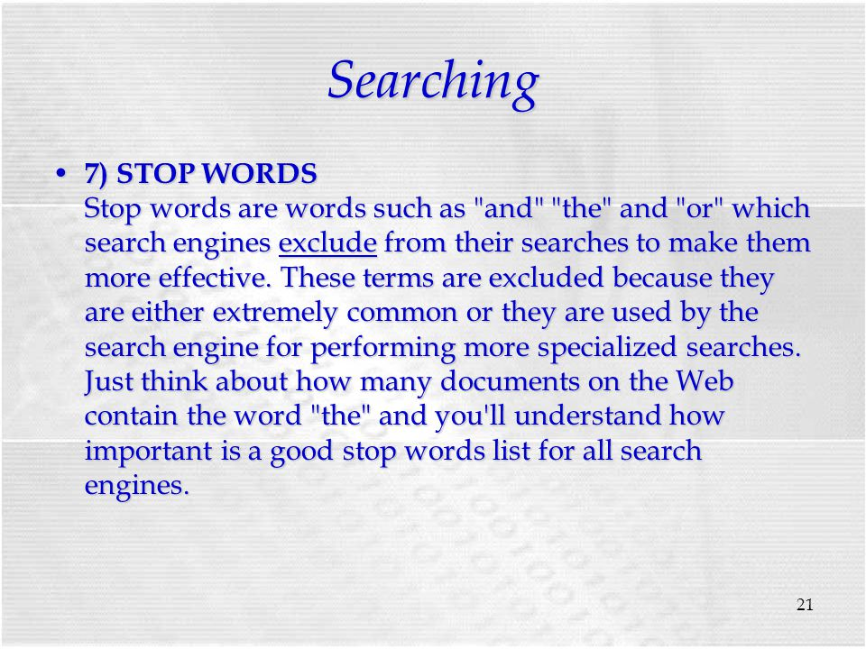 21 Searching 7) STOP WORDS Stop words are words such as and the and or which search engines exclude from their searches to make them more effective.