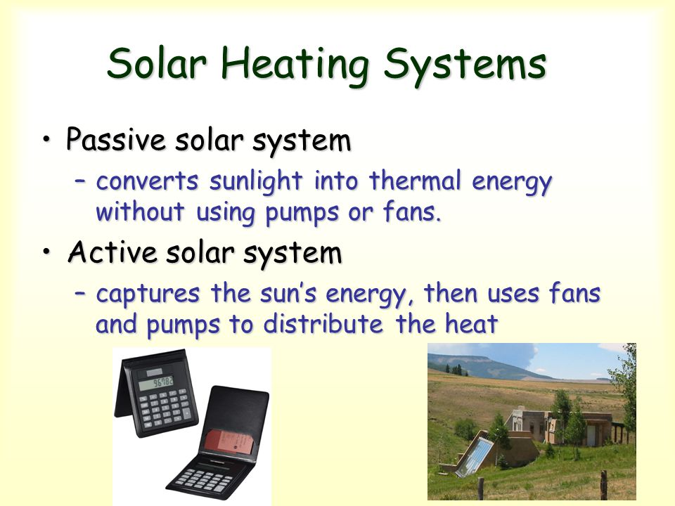 Solar Heating Systems Solar Heating Systems Passive solar systemPassive solar system –converts sunlight into thermal energy without using pumps or fan