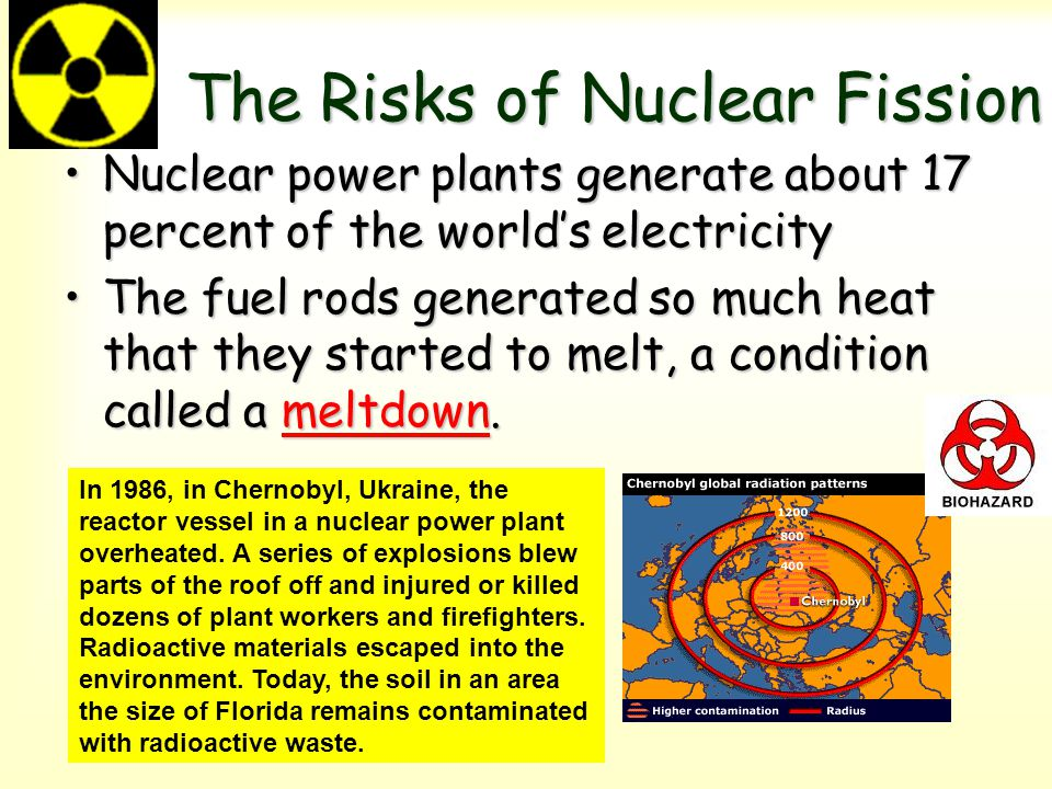 The Risks of Nuclear Fission Nuclear power plants generate about 17 percent of the world's electricityNuclear power plants generate about 17 percent o