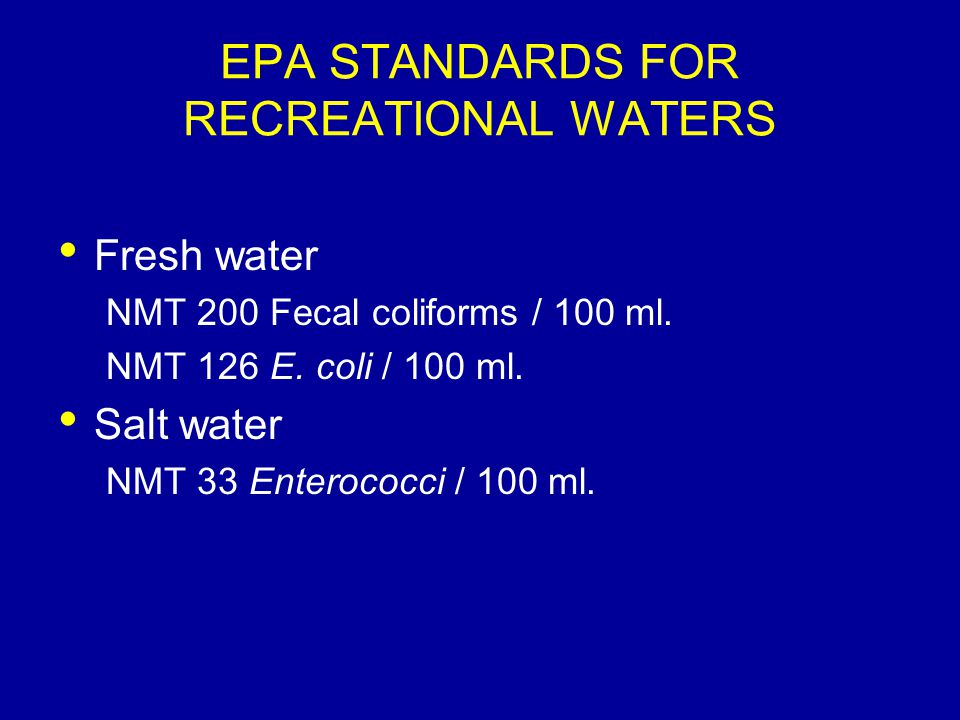 EPA STANDARDS FOR RECREATIONAL WATERS Fresh water NMT 200 Fecal coliforms / 100 ml. NMT 126 E. coli / 100 ml. Salt water NMT 33 Enterococci / 100 ml.
