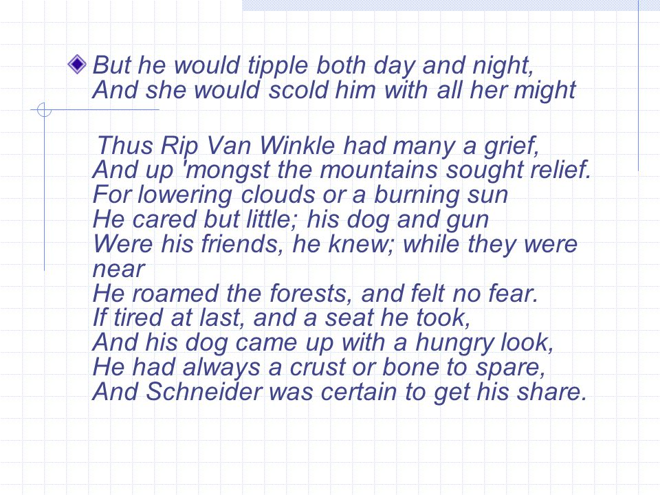 But he would tipple both day and night, And she would scold him with all her might Thus Rip Van Winkle had many a grief, And up 'mongst the mountains