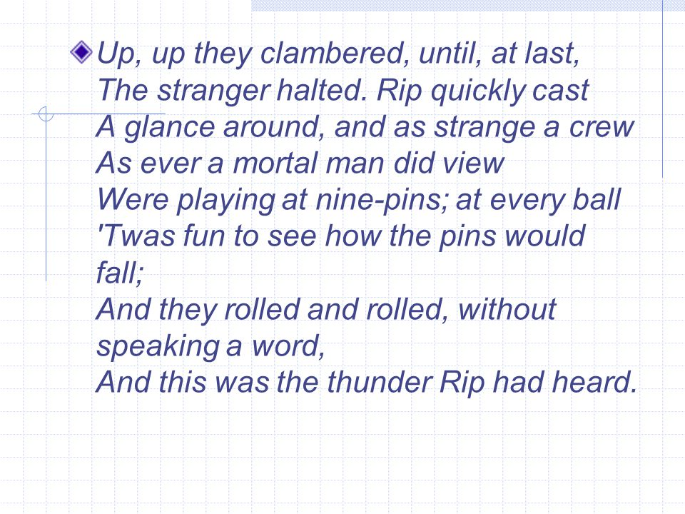 Up, up they clambered, until, at last, The stranger halted. Rip quickly cast A glance around, and as strange a crew As ever a mortal man did view Were