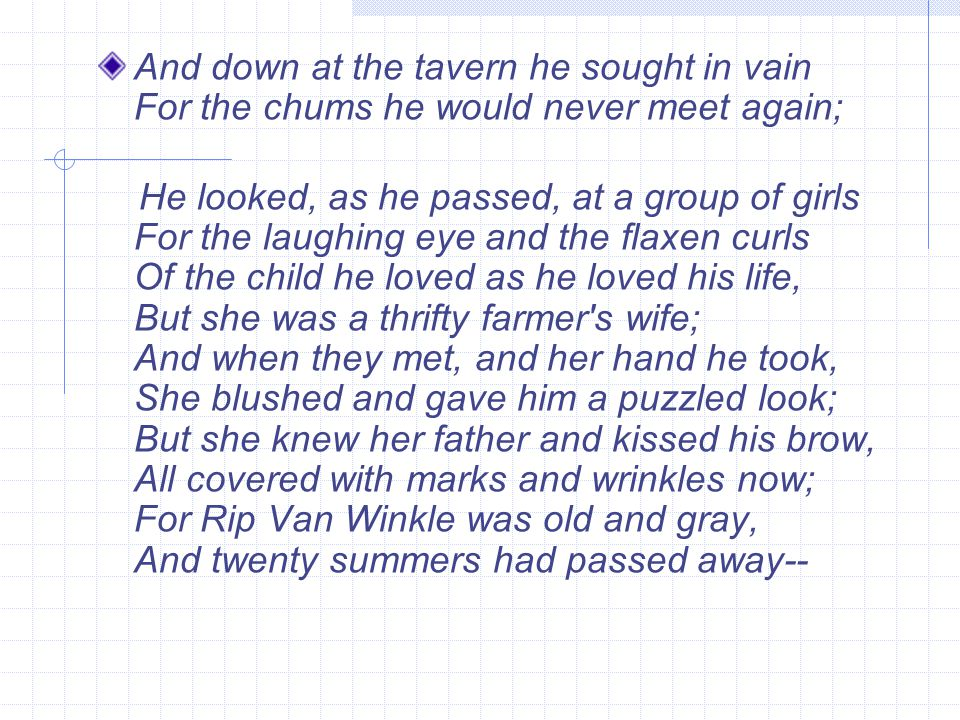 And down at the tavern he sought in vain For the chums he would never meet again; He looked, as he passed, at a group of girls For the laughing eye an