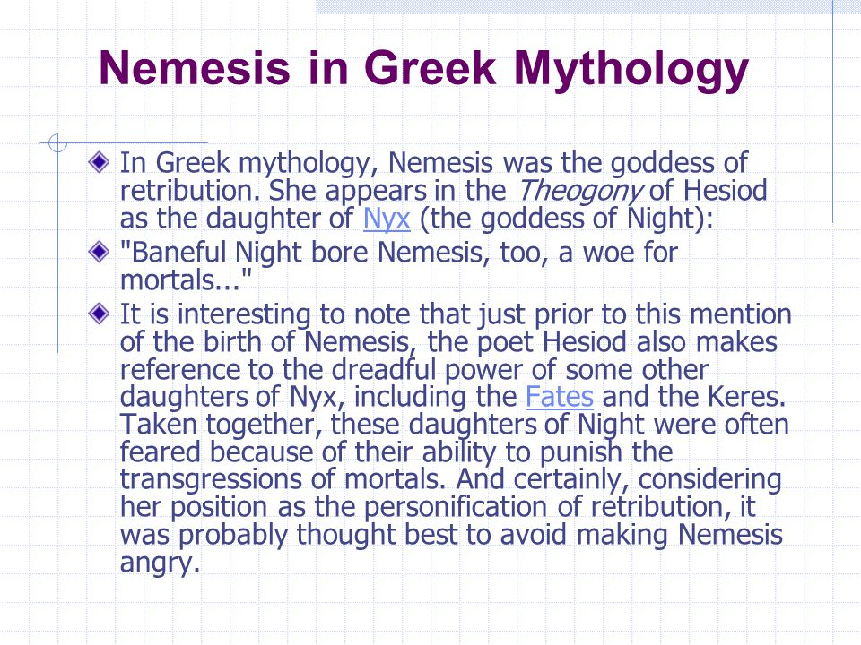 Nemesis in Greek Mythology In Greek mythology, Nemesis was the goddess of retribution. She appears in the Theogony of Hesiod as the daughter of Nyx (t