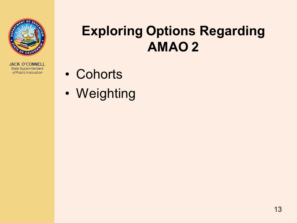 JACK O'CONNELL State Superintendent of Public Instruction 13 Exploring Options Regarding AMAO 2 Cohorts Weighting