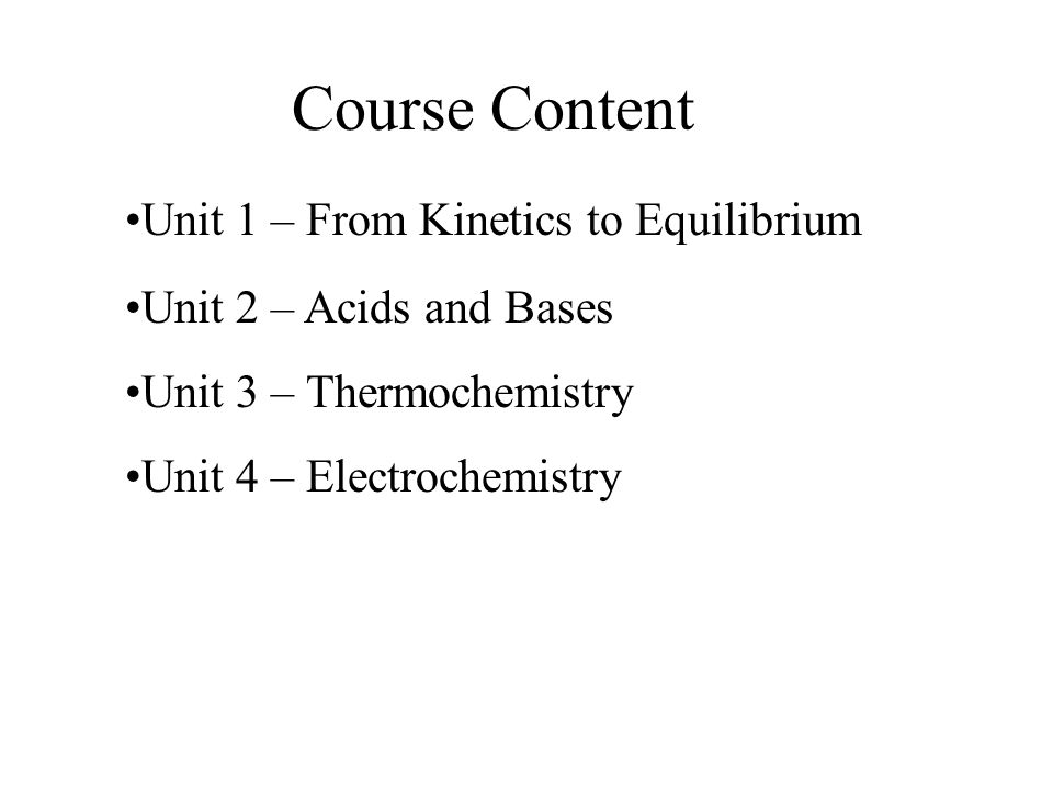 Course Content Unit 1 – From Kinetics to Equilibrium Unit 2 – Acids and Bases Unit 3 – Thermochemistry Unit 4 – Electrochemistry