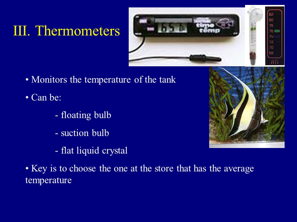 III. Thermometers Monitors the temperature of the tank Can be: - floating bulb - suction bulb - flat liquid crystal Key is to choose the one at the st
