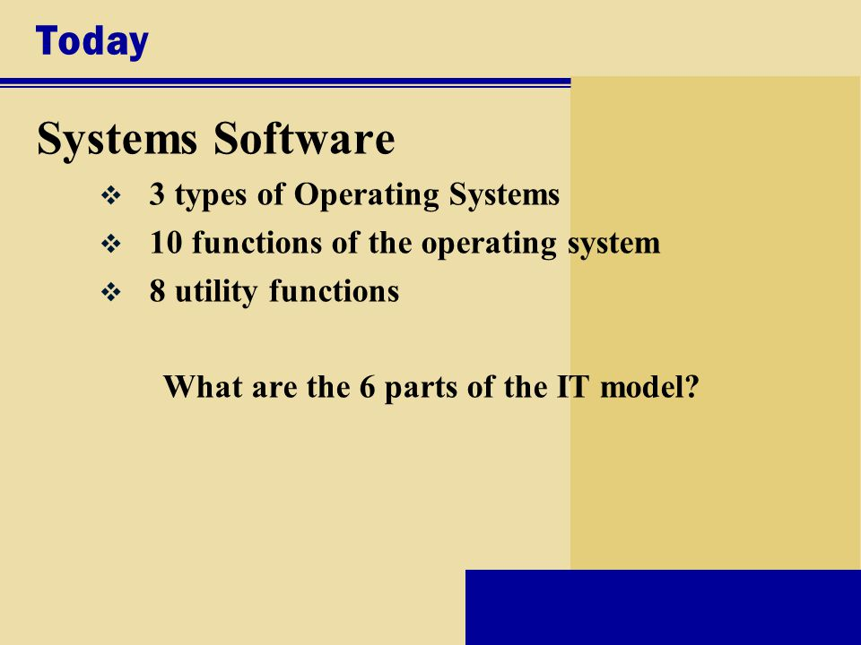 Today Systems Software v 3 types of Operating Systems v 10 functions of the operating system v 8 utility functions What are the 6 parts of the IT model