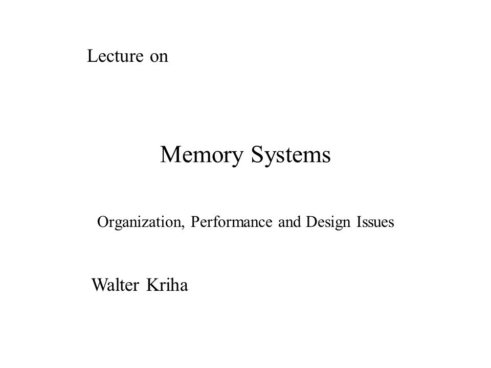Memory Systems Organization, Performance and Design Issues Lecture on Walter Kriha