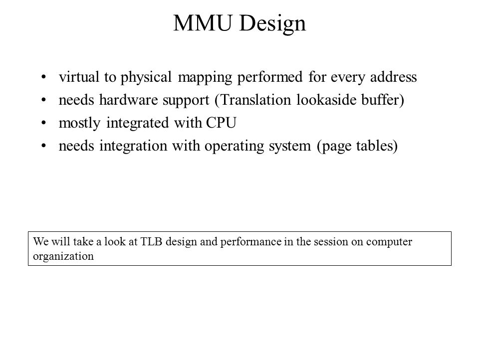 MMU Design virtual to physical mapping performed for every address needs hardware support (Translation lookaside buffer) mostly integrated with CPU ne