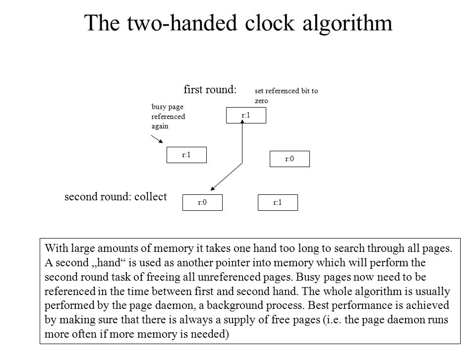The two-handed clock algorithm r:1 r:0 r:1 first round: second round: collect set referenced bit to zero With large amounts of memory it takes one han