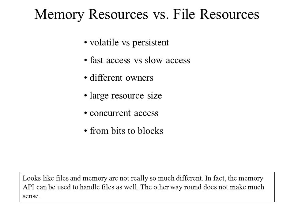 Memory Resources vs. File Resources Looks like files and memory are not really so much different. In fact, the memory API can be used to handle files