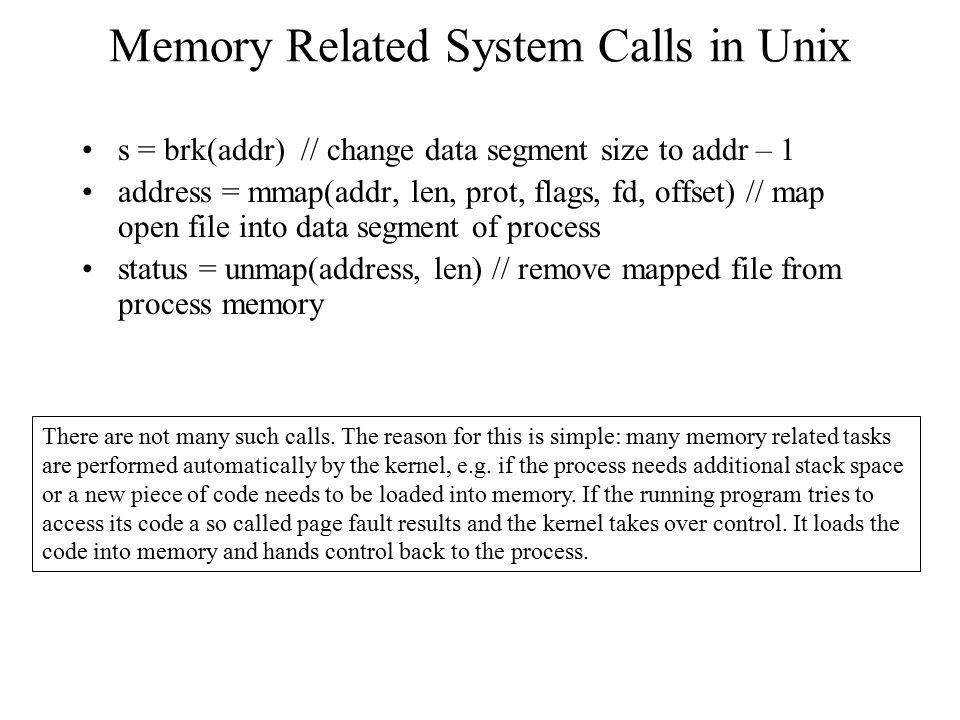 Memory Related System Calls in Unix s = brk(addr) // change data segment size to addr – 1 address = mmap(addr, len, prot, flags, fd, offset) // map op