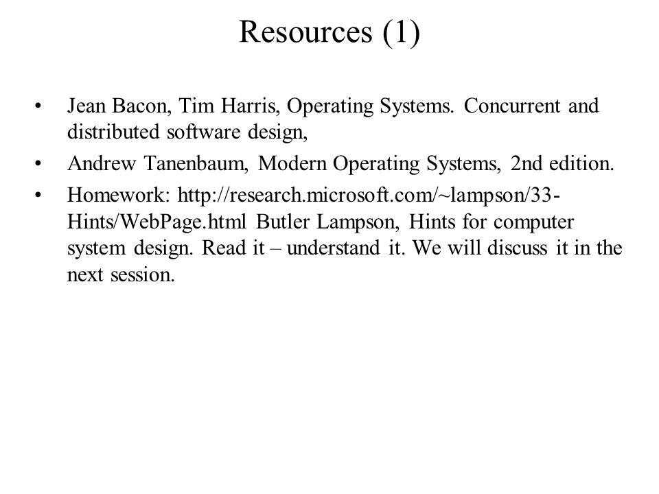 Resources (1) Jean Bacon, Tim Harris, Operating Systems. Concurrent and distributed software design, Andrew Tanenbaum, Modern Operating Systems, 2nd e
