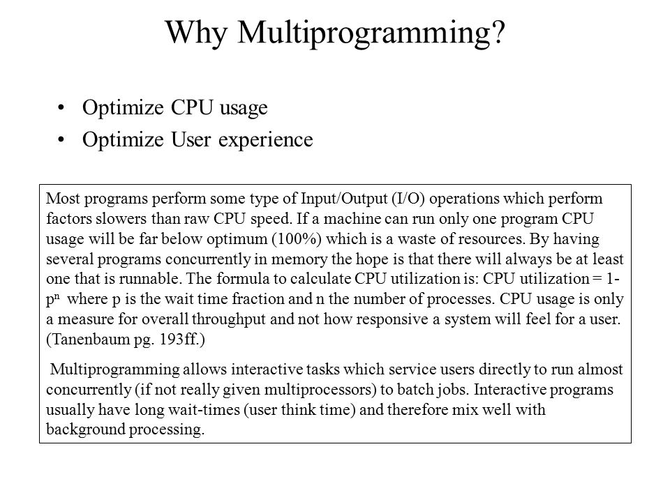 Why Multiprogramming? Optimize CPU usage Optimize User experience Most programs perform some type of Input/Output (I/O) operations which perform facto