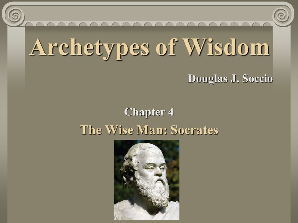 Archetypes of Wisdom Douglas J. Soccio Chapter 4 The Wise Man: Socrates