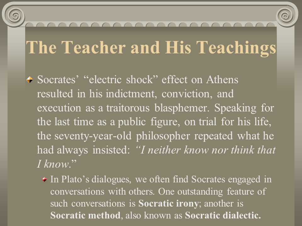 The Teacher and His Teachings Socrates' electric shock effect on Athens resulted in his indictment, conviction, and execution as a traitorous blasphemer.