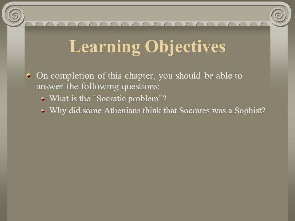 Learning Objectives On completion of this chapter, you should be able to answer the following questions: What is the Socratic problem .