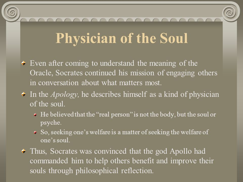 Physician of the Soul Even after coming to understand the meaning of the Oracle, Socrates continued his mission of engaging others in conversation about what matters most.