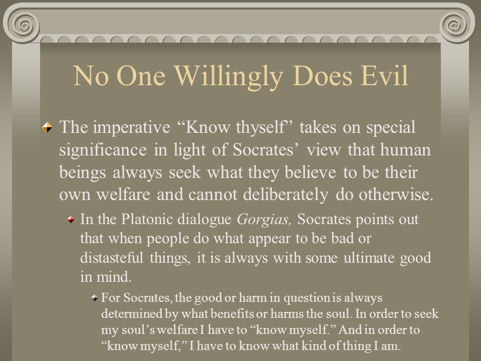 No One Willingly Does Evil The imperative Know thyself takes on special significance in light of Socrates' view that human beings always seek what they believe to be their own welfare and cannot deliberately do otherwise.