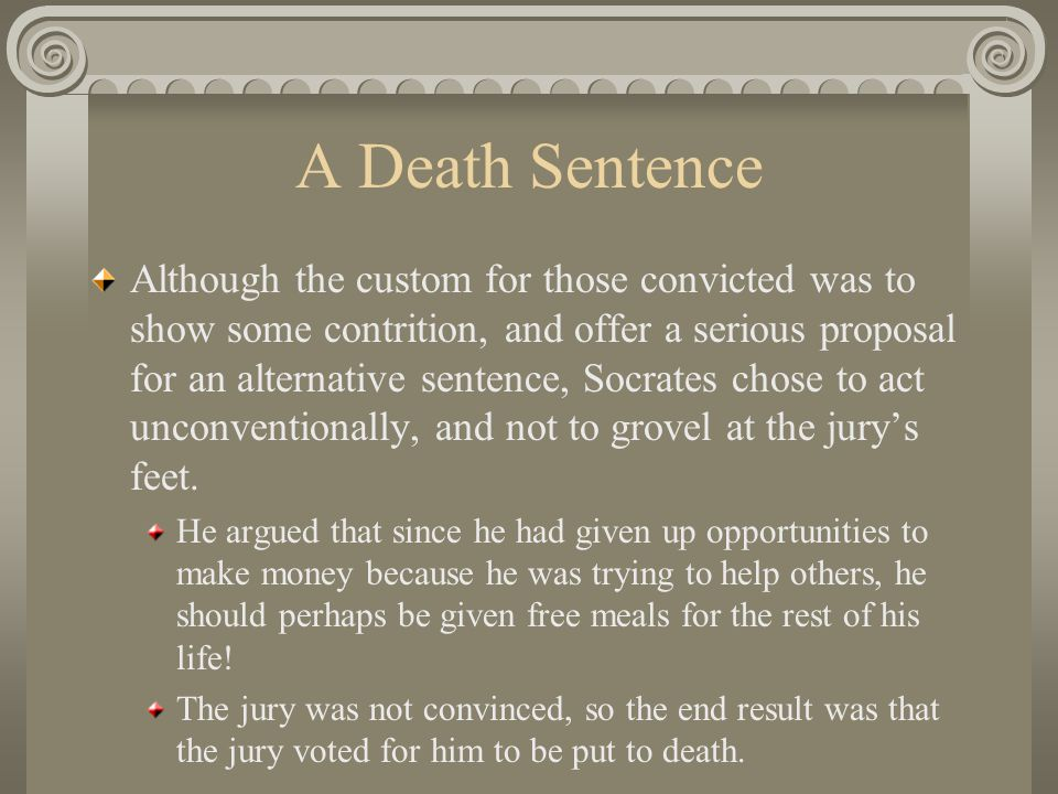 A Death Sentence Although the custom for those convicted was to show some contrition, and offer a serious proposal for an alternative sentence, Socrates chose to act unconventionally, and not to grovel at the jury's feet.