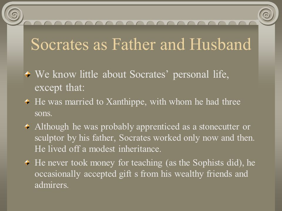 Socrates as Father and Husband We know little about Socrates' personal life, except that: He was married to Xanthippe, with whom he had three sons.
