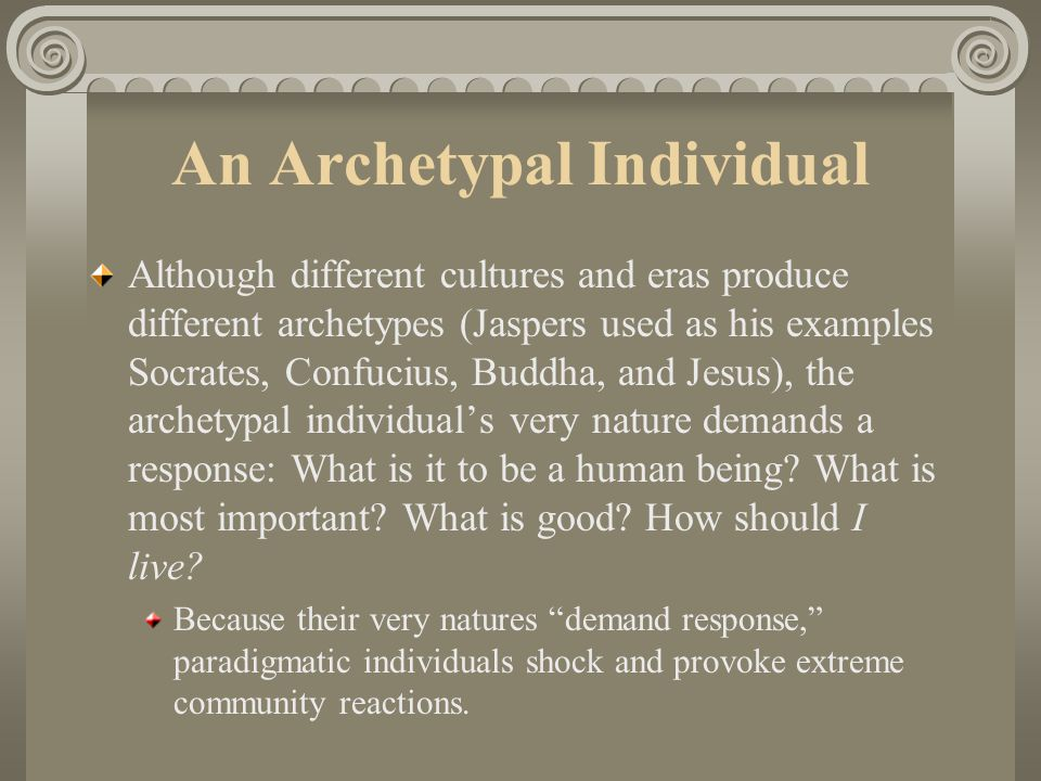 An Archetypal Individual Although different cultures and eras produce different archetypes (Jaspers used as his examples Socrates, Confucius, Buddha, and Jesus), the archetypal individual's very nature demands a response: What is it to be a human being.