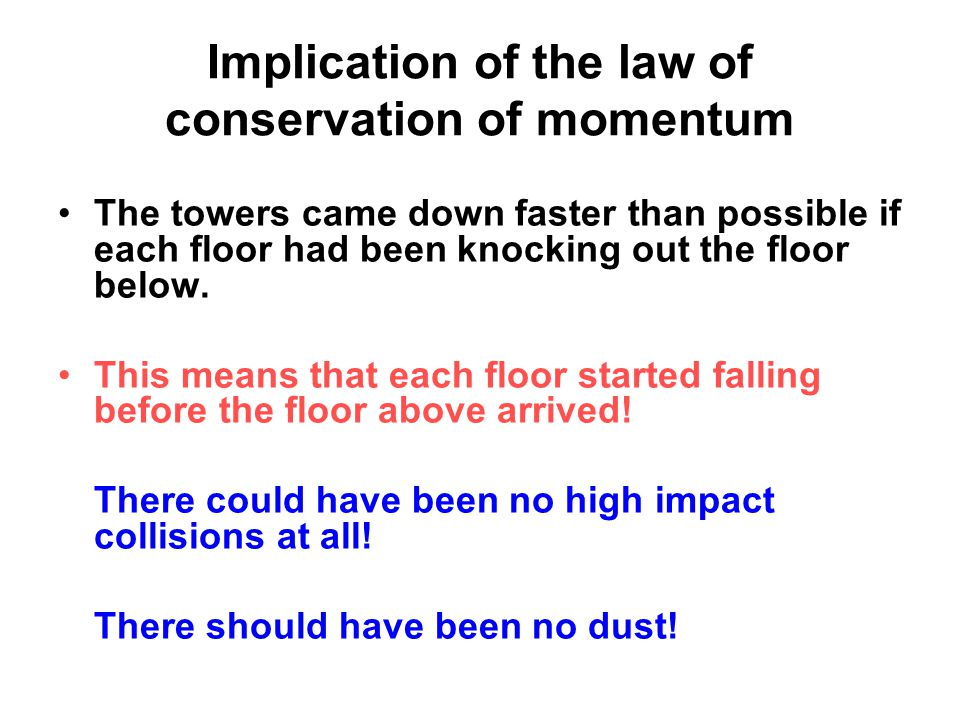 Implication of the law of conservation of momentum The towers came down faster than possible if each floor had been knocking out the floor below.