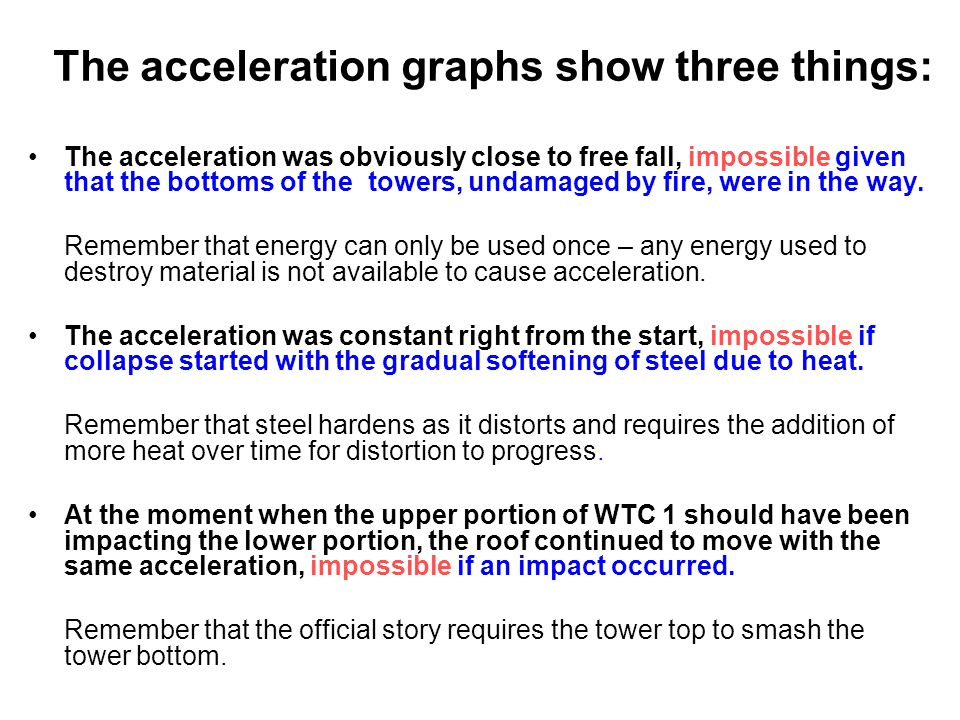 The acceleration graphs show three things: The acceleration was obviously close to free fall, impossible given that the bottoms of the towers, undamaged by fire, were in the way.