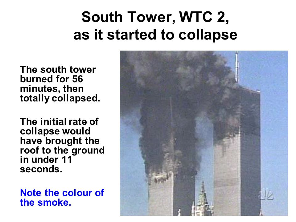 South Tower, WTC 2, as it started to collapse The south tower burned for 56 minutes, then totally collapsed.