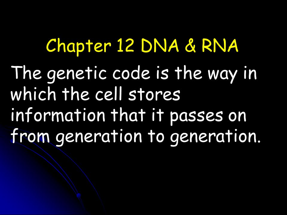 Chapter 12 DNA & RNA The genetic code is the way in which the cell stores information that it passes on from generation to generation.