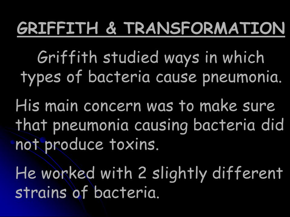 GRIFFITH & TRANSFORMATION Griffith studied ways in which types of bacteria cause pneumonia. His main concern was to make sure that pneumonia causing b