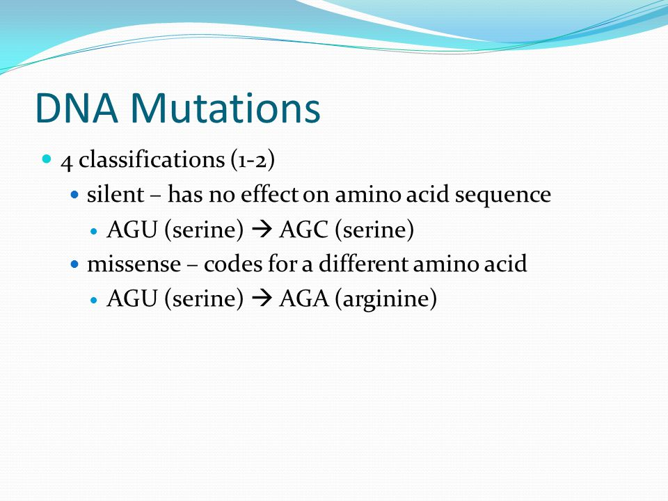 DNA Mutations 4 classifications (1-2) silent – has no effect on amino acid sequence AGU (serine)  AGC (serine) missense – codes for a different amino acid AGU (serine)  AGA (arginine)