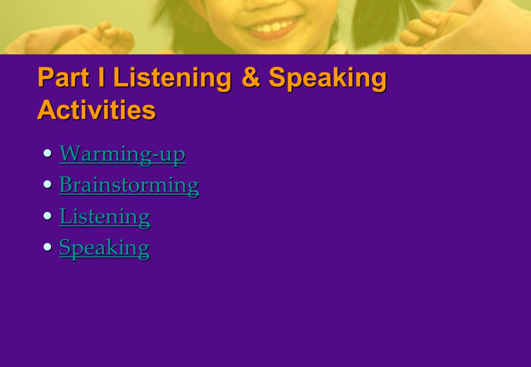 Part I Listening & Speaking Activities Warming-upWarming-upWarming-up BrainstormingBrainstormingBrainstorming ListeningListeningListening SpeakingSpeakingSpeaking