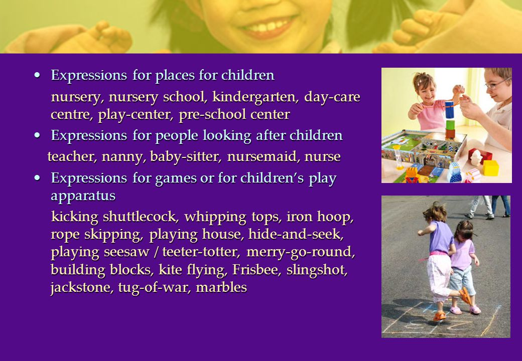Expressions for places for childrenExpressions for places for children nursery, nursery school, kindergarten, day-care centre, play-center, pre-school center nursery, nursery school, kindergarten, day-care centre, play-center, pre-school center Expressions for people looking after childrenExpressions for people looking after children teacher, nanny, baby-sitter, nursemaid, nurse teacher, nanny, baby-sitter, nursemaid, nurse Expressions for games or for children's play apparatusExpressions for games or for children's play apparatus kicking shuttlecock, whipping tops, iron hoop, rope skipping, playing house, hide-and-seek, playing seesaw / teeter-totter, merry-go-round, building blocks, kite flying, Frisbee, slingshot, jackstone, tug-of-war, marbles kicking shuttlecock, whipping tops, iron hoop, rope skipping, playing house, hide-and-seek, playing seesaw / teeter-totter, merry-go-round, building blocks, kite flying, Frisbee, slingshot, jackstone, tug-of-war, marbles